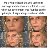Church, Marriage, and Sex: Me trying to figure out why same-sex  marriage and abortion are political issues  when our government was founded on the  principle of separating church and state.  A=  30° 45 609  jsmxdx=-cos x + C  an10  s  in  OS  2  N3  3  tan !  ах  +bx +c=0  sinx  30°  efrad  arcig