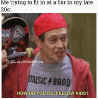 🙋 crazyjewishmom meme of the day! currentmood: Me trying to fit in at a bar in my late  20s:  @CrazyJewishMom  usic,BAND  HOW DO YOU DO, FELLOW KIDS? 🙋 crazyjewishmom meme of the day! currentmood