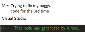 Shit, Time, and Tool: Me: Trying to fix my buggy  code for the 3rd time  Visual Studio:  This code was generated by a tool. Visual Studio had enough of my shit