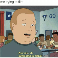 Actually, that's so not me. I'd say stay the hell away from my pizza to anyone that even comes close 😂 😂 😂: me trying to flirt  Are you, uh,  interested in pizza? Actually, that's so not me. I'd say stay the hell away from my pizza to anyone that even comes close 😂 😂 😂