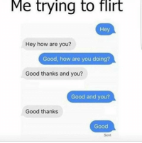 Accurate AF 🙄😭 savage hahaha haha funny lol lmao lmfao done meme whitepeople hood instafunny hilarious comedy bruh nochill weak icanteven smh girl ctfu omg justinbieber: Me trying to flirt  Hey  Hey how are you  Good, how are you doing?  Good thanks and you?  Good and you?  Good thanks  Good  Sent Accurate AF 🙄😭 savage hahaha haha funny lol lmao lmfao done meme whitepeople hood instafunny hilarious comedy bruh nochill weak icanteven smh girl ctfu omg justinbieber