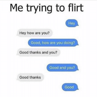 Memes, Good, and 🤖: Me trying to flirt  Hey  Hey how are you?  Good, how are you doing?  Good thanks and you?  Good and you?  Good thanks  Good Good