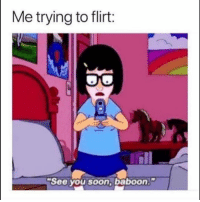 Funny, Lol, and Soon...: Me trying to flirt:  See you soon,baboon. Tag ya baboon lol