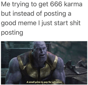 God, Meme, and Memes: Me trying to get 666 karma  but instead of posting a  good meme I just start shit  posting  A small price to pay for salvation. Thanos memes are still relevent god dammit