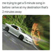 Funny, Song, and Get: me trying to get a 5 minute song in  before i arrive at my destination that's  2 minutes away 👀