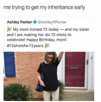 Well played.: me trying to get my inheritance early  Ashley Parker @AshleyRParker  My mom turned 72 today-and my sister  and I are making her do 72 shots to  celebrate! Happy Birthday, mom!  Well played.