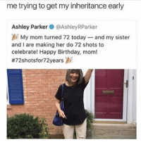 rip: me trying to get my inheritance early  Ashley Parker@AshleyRParker  My mom turned 72 today and my sister  and I are making her do 72 shots to  celebrate! Happy Birthday, mom!  rip