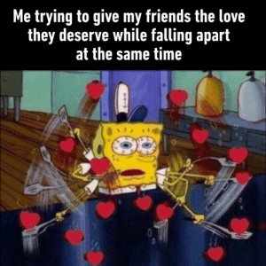 As if I have that many friends to love: Me trying to give my friends the love  they deserve while falling apart  at the same time As if I have that many friends to love