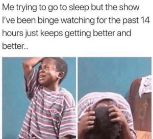 studentlifeproblems:Follow us @studentlifeproblems: Me trying to go to sleep but the show  I've been binge watching for the past 14  hours just keeps getting better and  better.. studentlifeproblems:Follow us @studentlifeproblems