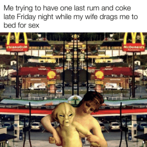 meirl: Me trying to have one last rum and coke  late Friday night while my wife drags me to  bed for sex  bianoawaVOS  SIFTS &SOUVEN McDonald's  Reataurant  AW  QU S meirl