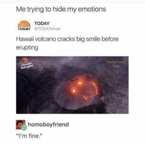 "me irl: Me trying to hide my emotions  TODAY  TODAY @TODAYshow  Hawaii volcano cracks big smile before  erupting  Paradise  Helitosters  Trpkal Visions  Video  homoboyfriend  ""I'm fine."" me irl"