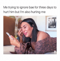 Bae, Girl Memes, and Him: Me trying to ignore bae for three days to  hurt him but I'm also hurting me :)