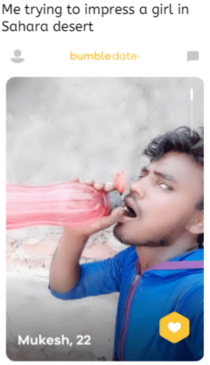 Sexy, Date, and Girl: Me trying to impress a girl in  Sahara desert  bumble date  Mukesh, 22 Water is the new SEXY !!