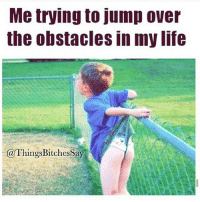 Ffs. . @doyoueven 💯: Me trying to jump over  the obstacles in my life  @Things BitchesSay Ffs. . @doyoueven 💯
