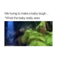 Funny, Memes, and Baby: Me trying to make a baby laugh.  What the baby really sees 😩😩😩 @girlsthinkimfunny tickles your bone of funny @girlsthinkimfunny @girlsthinkimfunny