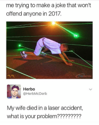 All Lives Matter, America, and Memes: me trying to make a joke that won't  offend anyone in 2017.  서서  Herbo  @HerbMcDerb  My wife died in a laser accident,  what is your problem????????? Ahhh shit we tried... 😫 ---- Follow my Personal - @JesseRyan.US Follow our Back Up - @KeepAmerica.US Shop today - www.KAAGEAR.com FOLLOW The SQUAD 🔴 @too_savage_for_democrats 🔵 @the_typical_liberal 🔴 @conservativemovement 🔵 @eaglewatchpolitics 🇺🇸 KeepAmericaAmerican 🇺🇸 Deplorable StupidDemocrats Resist MAGA ANTIFA America YeeYee reddit HillaryForPrison Conservative BuildThatWall Trump DonaldTrump TrumpPence2016 BlueLivesMatter AllLivesMatter Patriot LiberalLogic killary