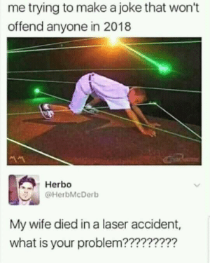 It was devastating by PJMonster FOLLOW HERE 4 MORE MEMES.: me trying to make a joke that won't  offend anyone in 2018  Herbo  @HerbMcDerb  My wife died in a laser accident,  what is your problem????????m It was devastating by PJMonster FOLLOW HERE 4 MORE MEMES.