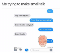 Awkward, Good, and Dank Memes: Me trying to make small talk  Hey  Hey how are you?  Good, how are you doing?  Good thanks and you?  Good and you?  Good thanks  Good  Delivered  QMemeoji  Message The Harold @memeoji is perfect for awkward convos like this