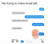 Funny, Awkward, and Good: Me trying to make small talk  Hey  Hey how are you?  Good, how are you doing?  Good thanks and you?  Good and you?  Good thanks  Good  Delivered  QMemeoji  iMessage The Harold @memeoji is perfect for awkward convos like this.