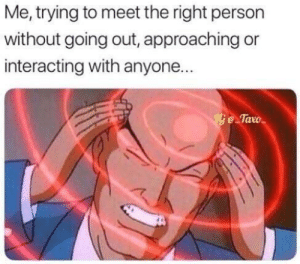 Dank, Memes, and Target: Me, trying to meet the right person  without going out, approaching or  interacting with anyone...  e Tavo Me😥irl by Blastin-n-relaxin FOLLOW HERE 4 MORE MEMES.