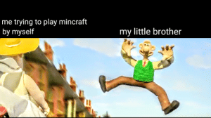 Let's have some respect for Wallace: me trying to play mincraft  by myself  my little brother Let's have some respect for Wallace