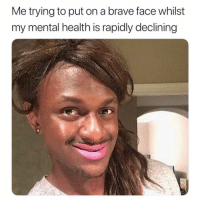 Best, Brave, and Girl Memes: Me trying to put on a brave face whilst  my mental health is rapidly declining TRYING MY BEST ( @memez4dayz )