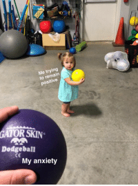 Me trying  to remain  positive  GATOR SKIN  Dodgeball  CE  My anxiety She never saw it coming