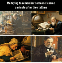 "9gag, Memes, and Good: Me trying to remember someone's name  a minute after they tell me ""Yeah I'll see you later, have a good one, man."" - 9gag"