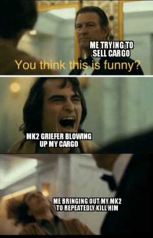 Just happend so thought I should meme: ME TRYING TO  SELL CARGO  You think this is funny?  MK2 GRIEFER BLOWING  UP MY CARGO  ME BRINGING OUT MY MK2  TO REPEATEDLY KILL'HIM Just happend so thought I should meme