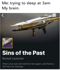 Destiny, Memes, and Revenge: Me: trying to sleep at 3am  My brain:  3  Sins  of the Past  Rocket Launcher  What once was old shall be new again, and history  will have its revenge. Destiny memes on the rise