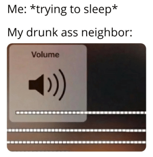 Ass, Drunk, and Stfu: Me: *trying to sleep*  My drunk ass neighbor:  Volume  4)) Just stfu
