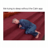 Life, Girl Memes, and Sleep: Me trying to sleep without the Calm app the Calm app is a life essential 🙏💙