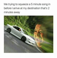 Memes, 🤖, and Song: Me trying to squeeze a 5 minute song in  before l arrive at my destination that's 2  minutes away Who can relate? 🚗😩😂 https://t.co/5syhSHKAAz