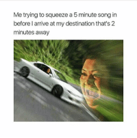 Memes, 🤖, and Car: Me trying to squeeze a 5 minute song in  before l arrive at my destination that's 2  minutes away comment yourfavorite songto listen to in the car