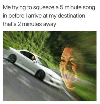 Memes, 🤖, and Song: Me trying to squeeze a 5 minute song  in before l arrive at my destination  that's 2 minutes away Impossible