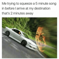 Facts, Memes, and Wshh: Me trying to squeeze a 5 minute song  in before l arrive at my destination  that's 2 minutes away This is facts 😂💯 WSHH