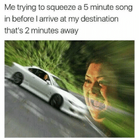 Funny, Song, and Squeeze: Me trying to squeeze a 5 minute song  in before l arrive at my destination  that's 2 minutes away 😂😂