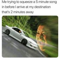 Funny, Song, and Squeeze: Me trying to squeeze a 5 minute song  in before l arrive at my destination  that's 2 minutes away 😏