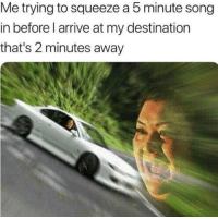 MeIRL, Song, and Squeeze: Me trying to squeeze a 5 minute song  in before l arrive at my destination  that's 2 minutes away meirl