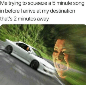 Dank, Memes, and Target: Me trying to squeeze a 5 minute song  in before l arrive at my destination  that's 2 minutes away meirl by Colby6736 MORE MEMES