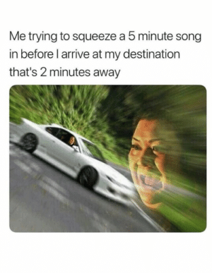 Song, Squeeze, and Away: Me trying to squeeze a 5 minute song  in before l arrive at my destination  that's 2 minutes away