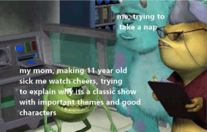 School, Elementary, and Good: me, trying to  take a nap  my mom, making 11 year old  sick me watch cheers, trying  to explain why its a classic show  with important themes and good  characters elementary school, those were the days