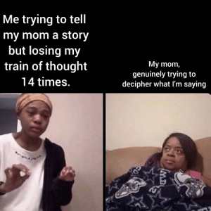 Train, Thought, and Mom: Me trying to tell  my mom a story  but losing my  train of thought  My mom,  genuinely trying to  decipher what I'm saying  14 times.  MB Just let it out