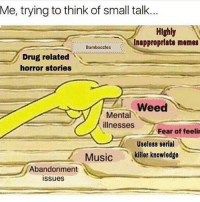 Drinking, Memes, and Smh: Me, trying to think of small talk..  HIghly  BambozlesInapproprlate memes  Bamboozles  / Drug related  horror stories  Weed  Mental  illnesses  Fear of feeli  Useless serial  Musickiller knowledge  Abandonment  issues me when i was drinking smh