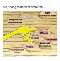 Small talk isn't thing... But I can roll a pretty good joint.: Me, trying to think of small talk...  Highly  hamiboilesInapproprlate memes  Bamboozles  Drug related  horror stories  Weed  Mental  illnesses  Fear of feelin  Useless serial  ,  Music 、ellerknowledge  ー  -  Abandonment  issues Small talk isn't thing... But I can roll a pretty good joint.