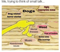 Me explaining my life to people: Me, trying to think of small talk...  Highly  Inappropriate memes  Drug related  horror stories  Weed  ее  Mental  illnesses  Fear of feeling  Useless serial  Music killer knowledge  Abandonment  issues Me explaining my life to people