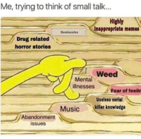 """Memes, Music, and Weed: Me, trying to think of small talk..  Highly  Inapproprlate memes  Bamboozles  Drug related  horror stories  Weed  Mental  illnesses  Fear of feelin  Useless serial  Music killer knowledge  Abandonment  issues <p>Is there any potential in this format? via /r/MemeEconomy <a href=""""http://ift.tt/2tpa0J3"""">http://ift.tt/2tpa0J3</a></p>"""