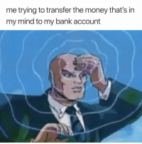 Money, Bank, and Mind: me trying to transfer the money that's in  my mind to my bank account $1,000,000 should do it 😂