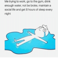 Gym, Life, and Work: Me trying to work, go to the gym, drink  enough water, not be broke, maintain a  social life and get 8 hours of sleep every  night These feels are too real right now.