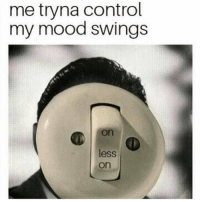 Memes, Mood, and Control: me tryna control  my mood swings  on  less  on Accurate. Follow @thepettybitch @thepettybitch @thepettybitch @thepettybitch